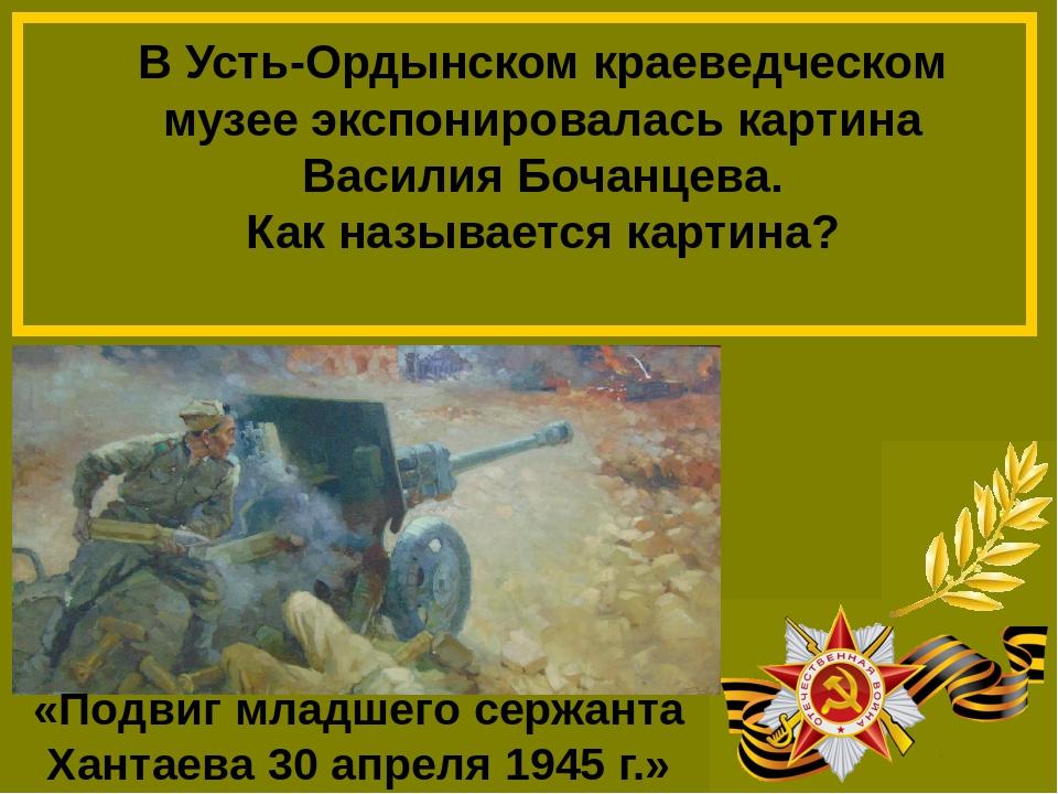Василия Бочанцев. «Подвиг младшего сержанта Хантаева 30 апреля 1945 г.»